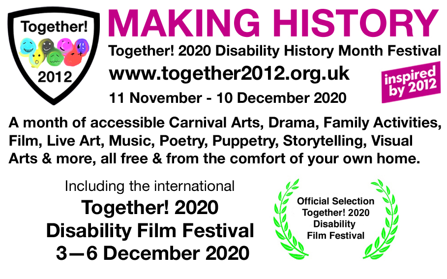 arTogether! 2012. Making History: Together! 2020 Disability History Month Festival. www.together2012.org.uk 11 November - 10 December 2020. Inspired by 2012. A month of accessible Carnival Arts, Drama, Family Activities, Film, Live Art, Music, Poetry, Puppetry, Story Telling, Visual Arts and more, all free and from the comfort of your own home. Including the Together! 2020 Disability Film Festival 3-6 December 2020