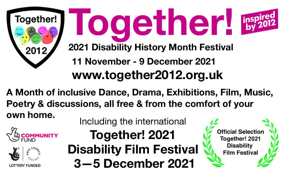 Together! 2021 Disability History Month Festival, inspired by 2012. 11 November to 9 December 2021. A month of inclusive Dance, Drama, Exhibitions, Music, Poetry and discussions, all free and from the comfort of your own home. Includes the international Together! 2021 Disability Film Festival 3-5 December. Funded by the National Lottery Community Fund and Arts Council England.